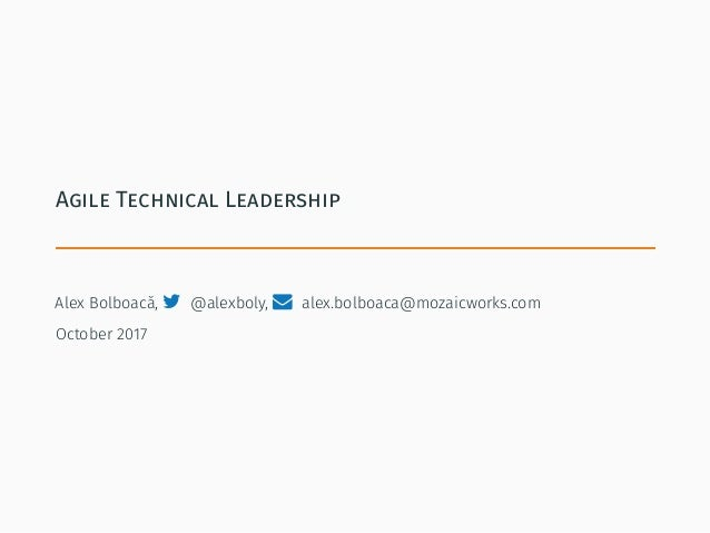 Agile Technical Leadership Alex Bolboacă,  @alexboly,  alex.bolboaca@mozaicworks.com October 2017