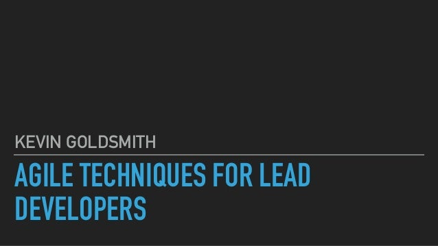 AGILE TECHNIQUES FOR LEAD DEVELOPERS KEVIN GOLDSMITH