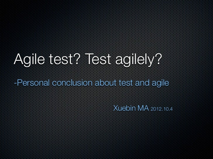 Agile test? Test agilely?-Personal conclusion about test and agile                          Xuebin MA 2012.10.4