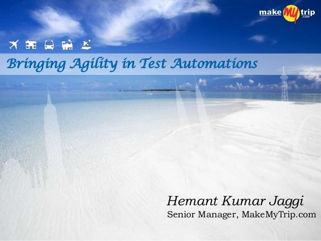 Bringing Agility in Test Automations Hemant Kumar Jaggi Senior Manager, MakeMyTrip.com