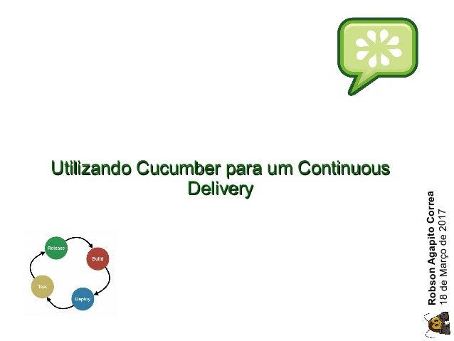 Utilizando Cucumber para um ContinuousUtilizando Cucumber para um Continuous DeliveryDelivery RobsonAgapitoCorrea 18deMarç...