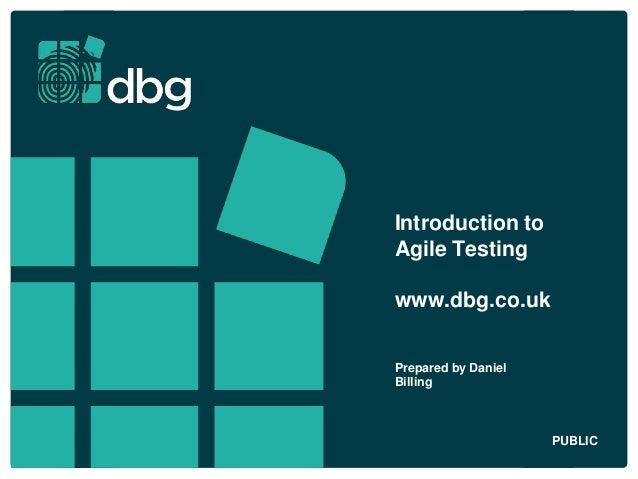 Introduction to Agile Testing www.dbg.co.uk Prepared by Daniel Billing PUBLIC