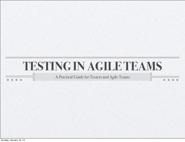 TESTING IN AGILE TEAMS                         A Practical Guide for Testers and Agile TeamsSunday, January 13, 13