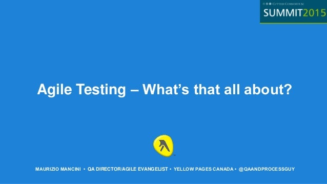 MAURIZIO MANCINI • QA DIRECTOR/AGILE EVANGELIST • YELLOW PAGES CANADA • @QAANDPROCESSGUY Agile Testing – What's that all a...