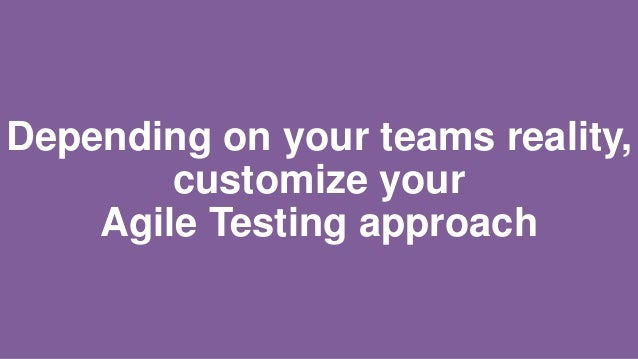 Depending on your teams reality, customize your Agile Testing approach