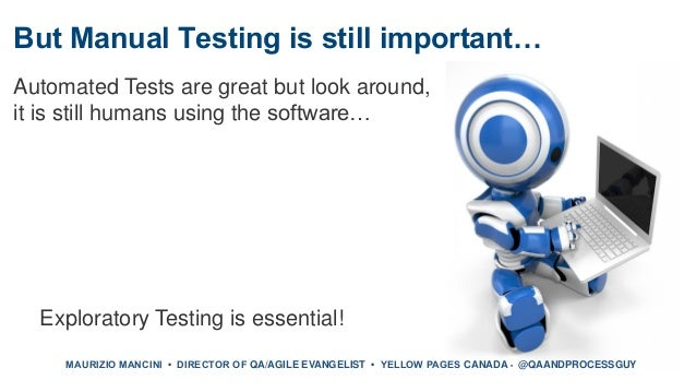 But Manual Testing is still important… Automated Tests are great but look around, it is still humans using the software… E...