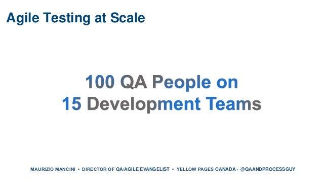Agile Testing at Scale MAURIZIO MANCINI • DIRECTOR OF QA/AGILE EVANGELIST • YELLOW PAGES CANADA • @QAANDPROCESSGUY