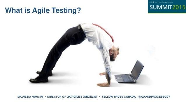 What is Agile Testing? MAURIZIO MANCINI • DIRECTOR OF QA/AGILE EVANGELIST • YELLOW PAGES CANADA • @QAANDPROCESSGUY