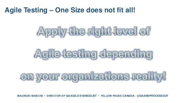 Agile Testing – One Size does not fit all! MAURIZIO MANCINI • DIRECTOR OF QA/AGILE EVANGELIST • YELLOW PAGES CANADA • @QAA...