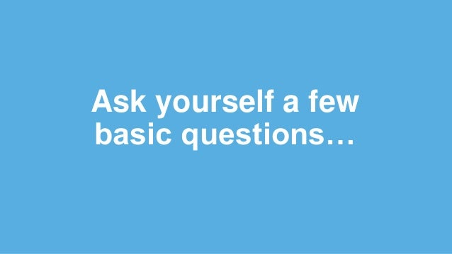 Ask yourself a few basic questions…