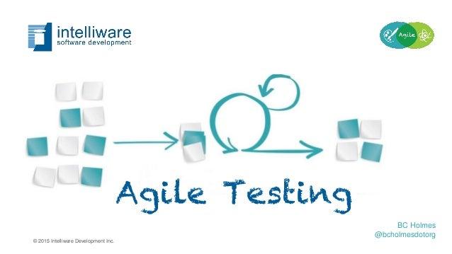 Agile Testing BC Holmes @bcholmesdotorg © 2015 Intelliware Development Inc.