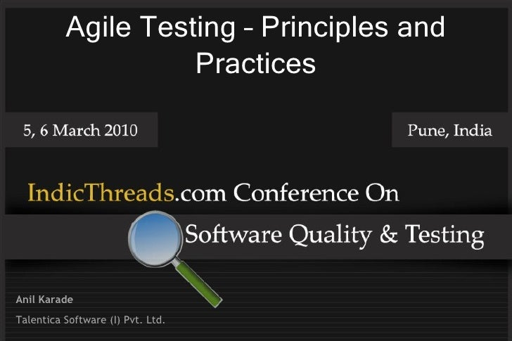 Agile Testing – Principles and                     Practices     Anil Karade Talentica Software (I) Pvt. Ltd.