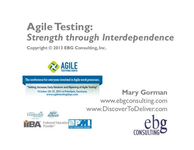 Agile Testing:  Strength through Interdependence Copyright © 2013 EBG Consulting, Inc.  Mary Gorman www.ebgconsulting.com ...