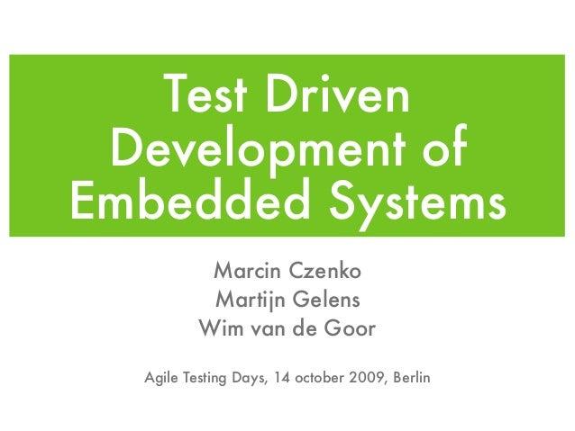 Test Driven Development of Embedded Systems Marcin Czenko Martijn Gelens Wim van de Goor Agile Testing Days, 14 october 20...