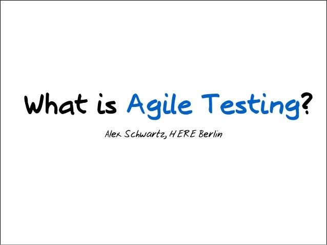 What is Agile Testing? Alex Schwartz, HERE Berlin