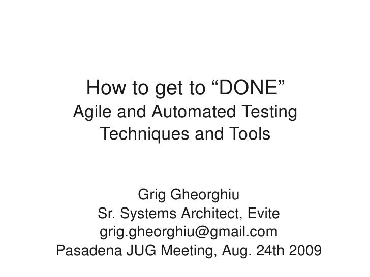 "How to get to ""DONE""       Agile and Automated Testing          Techniques and Tools                  Grig Gheorghiu      ..."