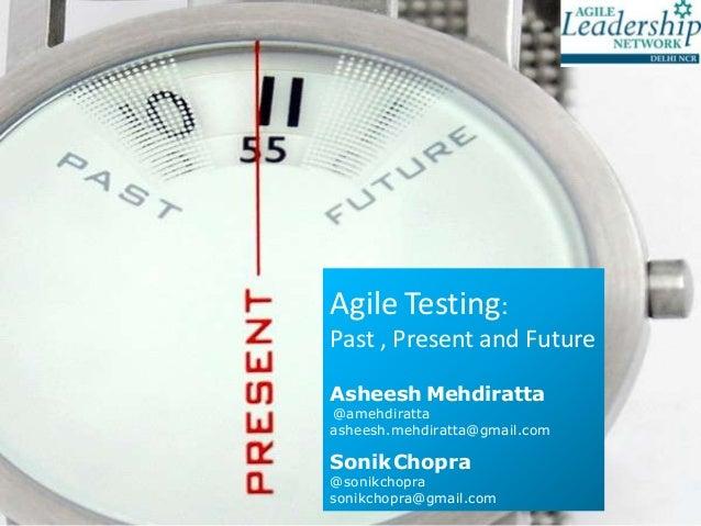 Agile Testing:Past , Present and FutureAsheesh Mehdiratta@amehdirattaasheesh.mehdiratta@gmail.comSonikChopra@sonikchopraso...