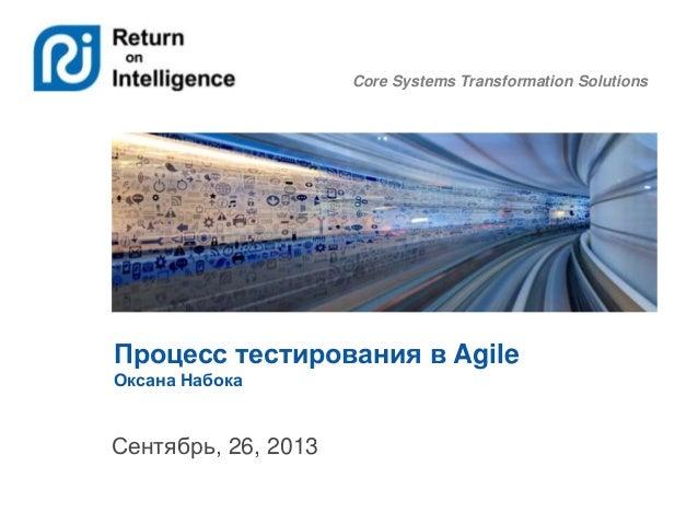 Core Systems Transformation Solutions Процесс тестирования в Agile Оксана Набока Сентябрь, 26, 2013
