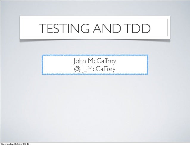 TESTING AND TDD  John McCaffrey  @ J_McCaffrey  Wednesday, October 29, 14