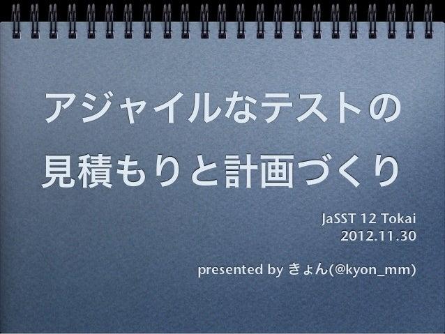 アジャイルなテストの見積もりと計画づくり                  JaSST 12 Tokai                     2012.11.30    presented by きょん(@kyon_mm)