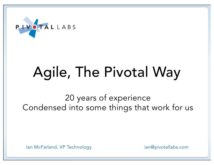 Agile, The Pivotal Way          20 years of experience Condensed into some things that work for us    Ian McFarland, VP Te...