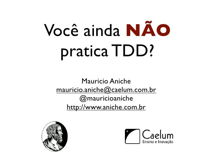 Você ainda NÃO  pratica TDD?         Mauricio Aniche mauricio.aniche@caelum.com.br        @mauricioaniche   http://www.ani...