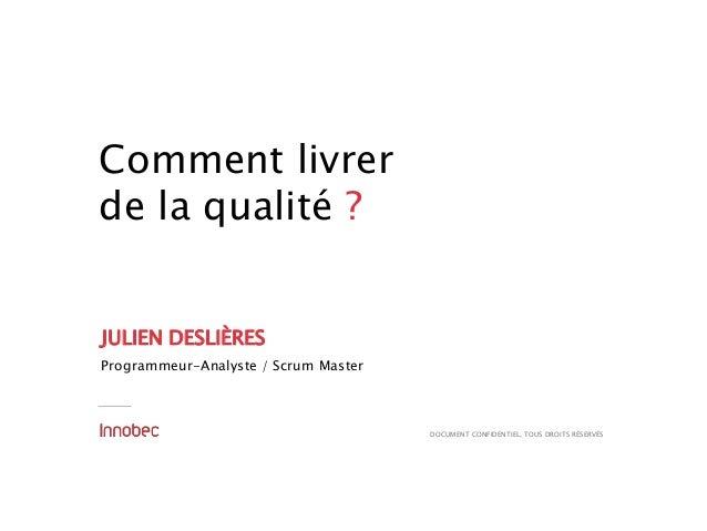 DOCUMENT CONFIDENTIEL, TOUS DROITS RÉSERVÉS Comment livrer de la qualité ? JULIEN DESLIÈRES Programmeur-Analyste / Scrum M...