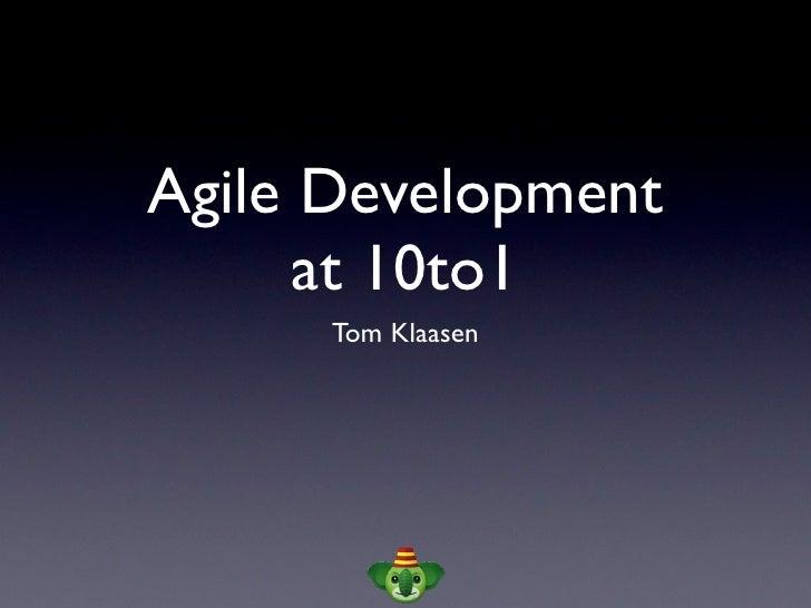 Agile Development       at 10to1       Tom Klaasen