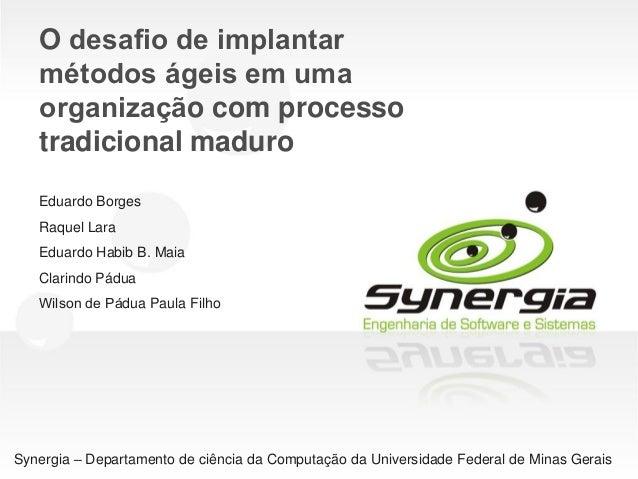 O desafio de implantar métodos ágeis em uma organização com processo tradicional maduro Eduardo Borges Raquel Lara Edu...