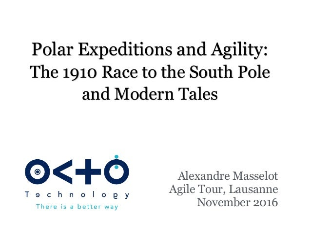 Polar Expeditions and Agility: The 1910 Race to the South Pole and Modern Tales Alexandre Masselot Agile Tour, Lausanne No...