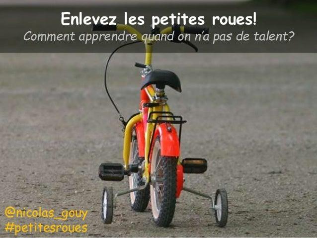 Enlevez les petites roues! Comment apprendre quand on n'a pas de talent? @nicolas_gouy #petitesroues