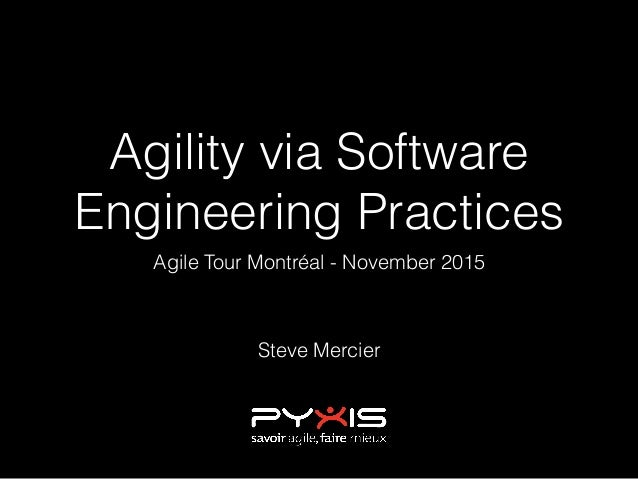 Agility via Software Engineering Practices Agile Tour Montréal - November 2015 Steve Mercier