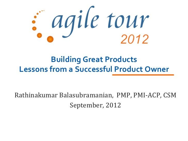 Building Great Products Lessons from a Successful Product OwnerRathinakumar Balasubramanian, PMP, PMI-ACP, CSM            ...