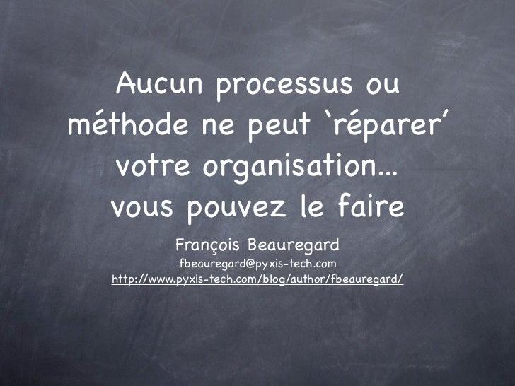 Aucun processus ou méthode ne peut 'réparer'    votre organisation...   vous pouvez le faire             François Beaurega...