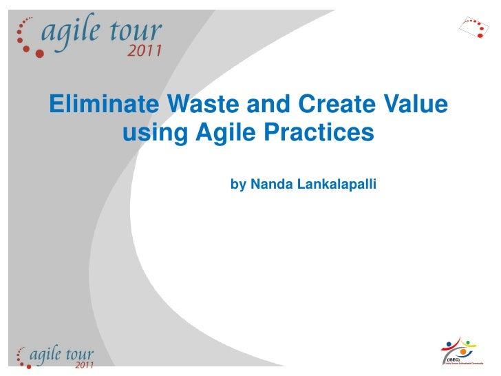 Eliminate Waste and Create Value       using Agile Practices               by Nanda Lankalapalli