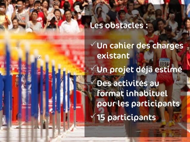 Les obstacles:Un cahier des charges existantUn projet déjà estiméDes activités au format inhabituel pour les participa...