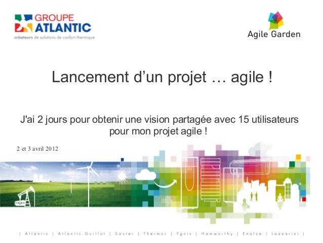 Lancement d'un projet … agile ! Jai 2 jours pour obtenir une vision partagée avec 15 utilisateurs                       po...