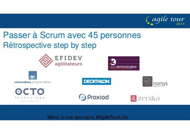 Merci à nos sponsors #AgileTourLille Passer à Scrum avec 45 personnes Rétrospective step by step