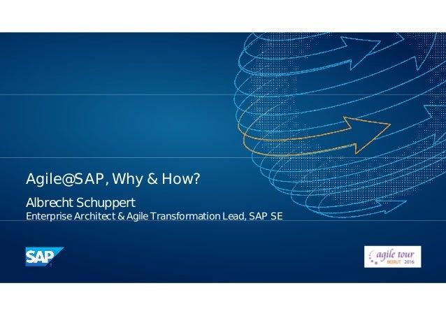 Agile@SAP, Why & How? Albrecht Schuppert Enterprise Architect & Agile Transformation Lead, SAP SE