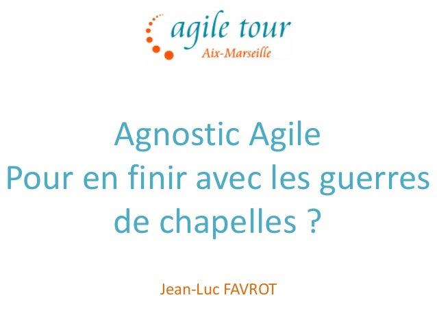 1 Agnostic Agile Pour en finir avec les guerres de chapelles ? Jean-Luc FAVROT