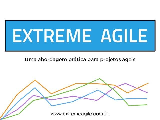 Uma abordagem prática para projetos ágeis  www.extremeagile.com.br