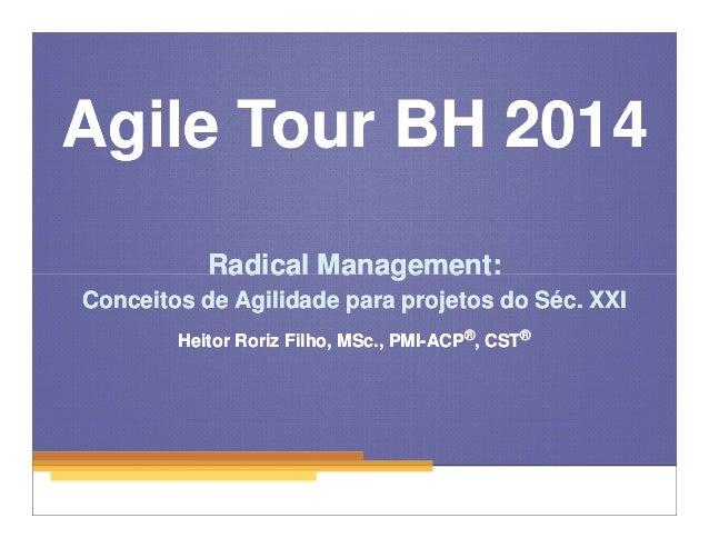 Agile Tour BH 2014  Radical Management:  Conceitos de Agilidade para projetos do Séc. XXI  1  Heitor Roriz Filho, MSc., PM...