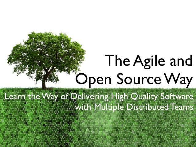 The Agile and Open Source Way Learn the Way of Delivering High Quality Software with Multiple Distributed Teams