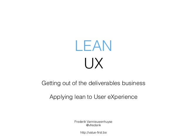 LEAN UX Getting out of the deliverables business Applying lean to User eXperience Frederik Vannieuwenhuyse @vfrederik http...