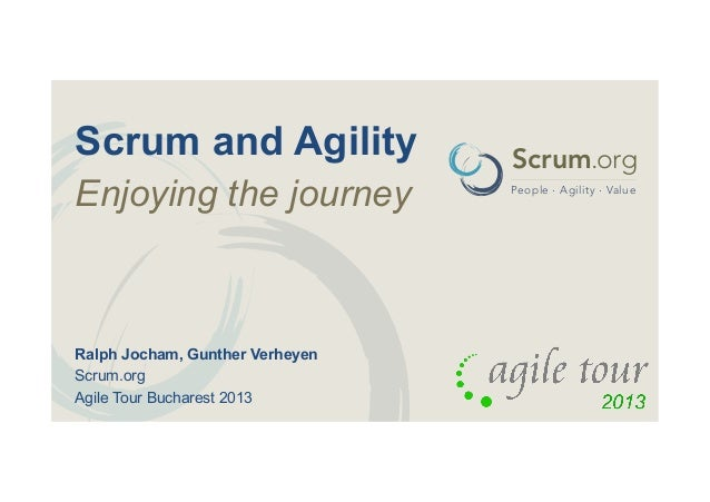 Scrum and Agility Enjoying the journey  Ralph Jocham, Gunther Verheyen Scrum.org Agile Tour Bucharest 2013  Scrum.org Peop...