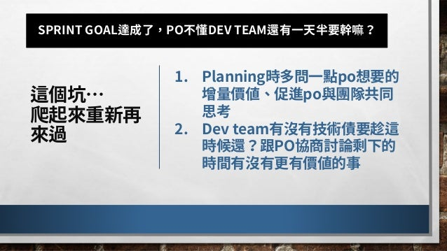 我這樣想著… 人們害怕改變, 一次改變太多 形成張力… 1.PBR還有改善空間: • 基於time boxed原則,時間內能 refinement的item數量有限 • 參與PBR的人未將資訊帶回團隊, 導致planning重新sync資訊現象...