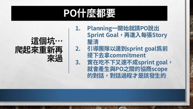 曾經不同時期是這樣的… 1. PO詢問Dev team每張story進度 2. PO逐一針對Story描述完成狀態、對團隊提問進一步資訊 3. Dev team逐一展示story 4. PO提供市場數據報告產品表現 5. 用科展Bazaar方式...