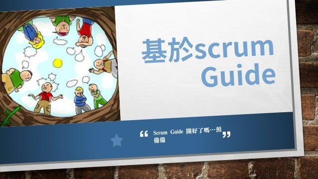 Scrum Guide說… 這些活動都是有時間盒限制的,也就是在某個 時間長度內必須要完成。當SPRINT 開始, SPRINT 的長度就固定下來了,不可以縮短或 是延長。剩下的活動在達成其目的後就可以結 束了,以確保在過程中只使用了適當的時間...