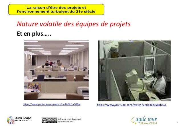 C.Emond et C. Goudreault Quali•Scope 2014 7 Nature volatile des équipes de projets Et en plus….. https://www.youtube.com/w...