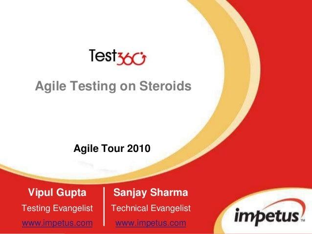 Agile Testing on Steroids Vipul Gupta Testing Evangelist www.impetus.com Agile Tour 2010 Sanjay Sharma Technical Evangelis...